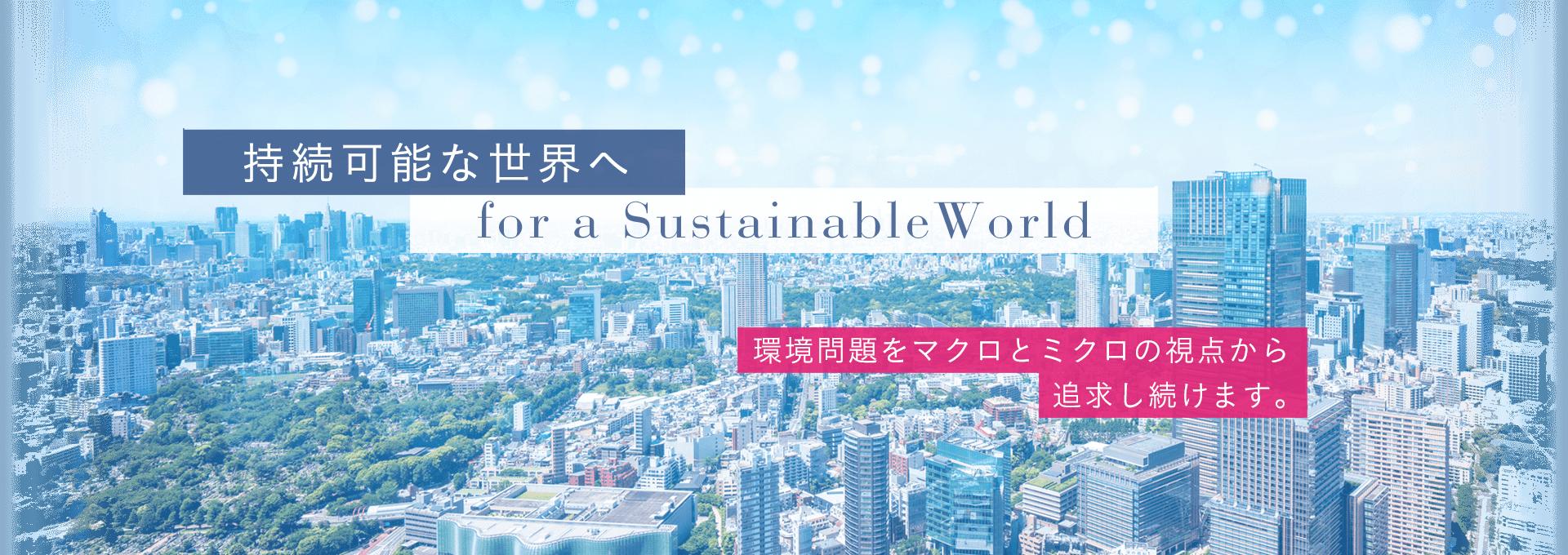持続可能な世界へ/環境問題をマクロとミクロの視点から追求し続けます